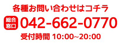 お電話でのお問い合わせもお気軽に 042-662-0770 10:00~20:00 (年中無休)